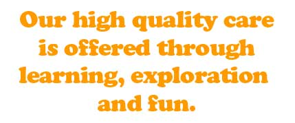 Our high quality care is offered through learning, exploration and fun